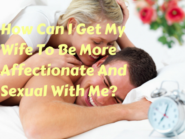 How Can I Get My Wife To Be More Affectionate And Sexual With Me?