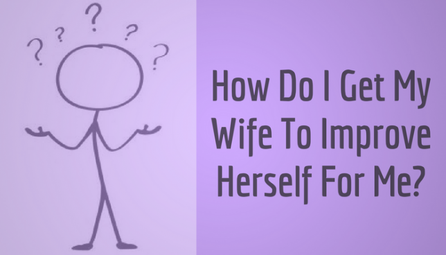 How do I get my wife to improve herself for me?