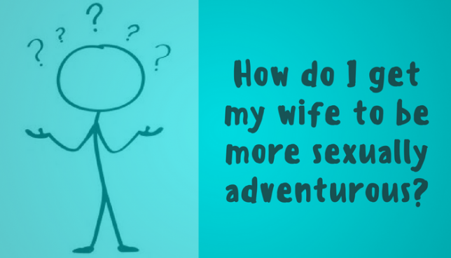 How do I get my wife to be more sexually adventurous?
