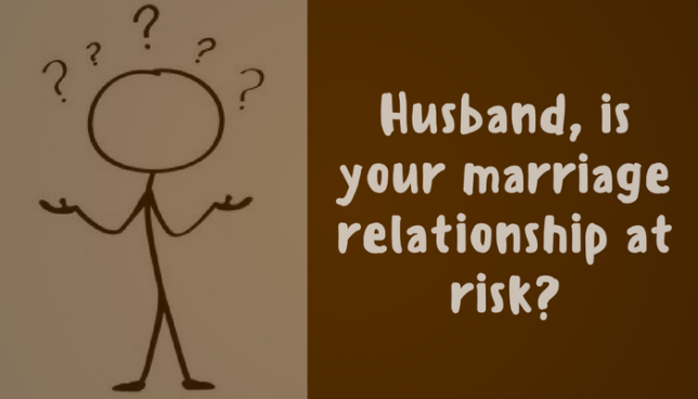 Husband, is your marriage relationship at risk?