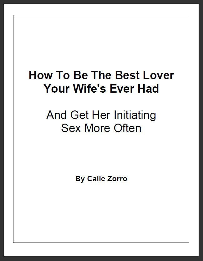 How To Be The Best Lover Your Wife's Ever Had (And Get Her Initiating Sex More Often)